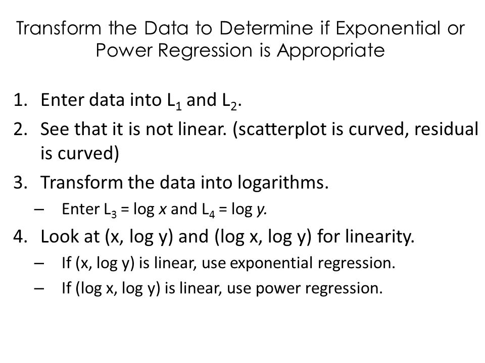 Transform the Data to Determine if Exponential or Power Regression is Appropriate 1.Enter data into L 1 and L 2.