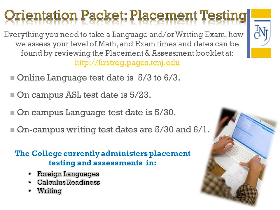 Everything you need to take a Language and/or Writing Exam, how we assess your level of Math, and Exam times and dates can be found by reviewing the Placement & Assessment booklet at: http://firstreg.pages.tcnj.edu Online Language test date is 5/3 to 6/3.