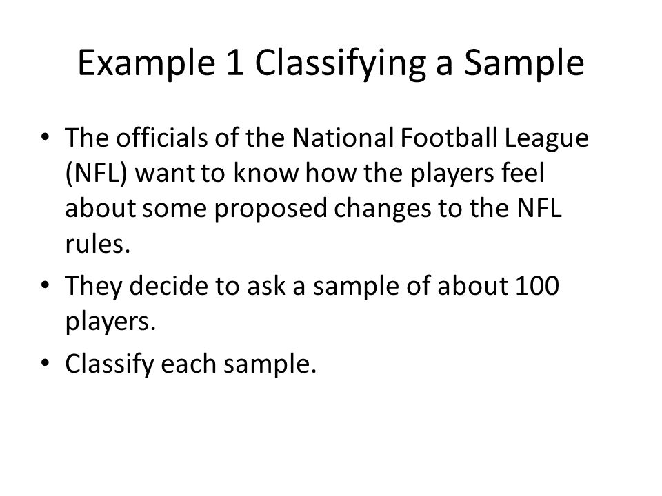 Example 1 Classifying a Sample The officials of the National Football League (NFL) want to know how the players feel about some proposed changes to the NFL rules.