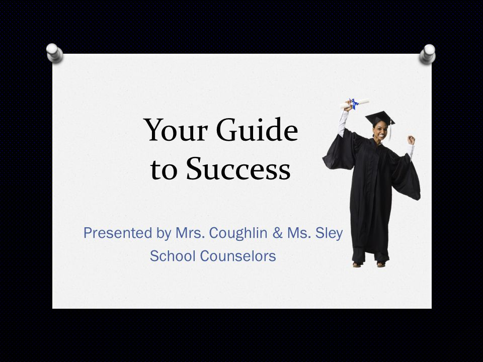 Your Guide to Success Presented by Mrs. Coughlin & Ms. Sley School Counselors
