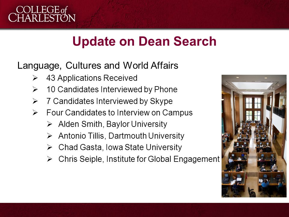 Update on Dean Search Language, Cultures and World Affairs  43 Applications Received  10 Candidates Interviewed by Phone  7 Candidates Interviewed by Skype  Four Candidates to Interview on Campus  Alden Smith, Baylor University  Antonio Tillis, Dartmouth University  Chad Gasta, Iowa State University  Chris Seiple, Institute for Global Engagement