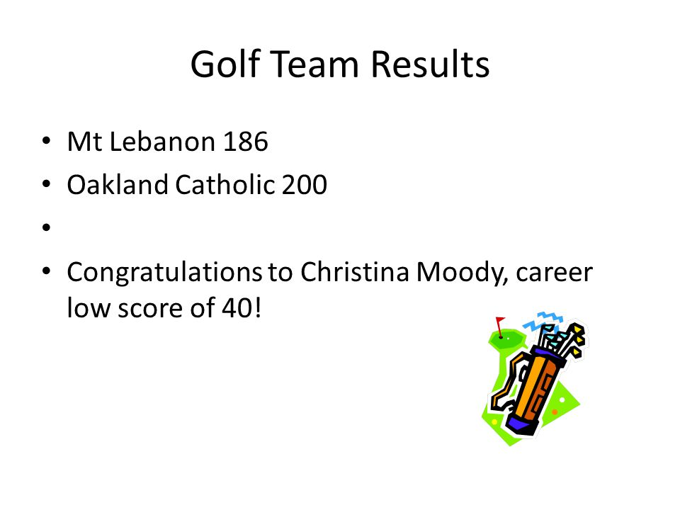 Golf Team Results Mt Lebanon 186 Oakland Catholic 200 Congratulations to Christina Moody, career low score of 40!