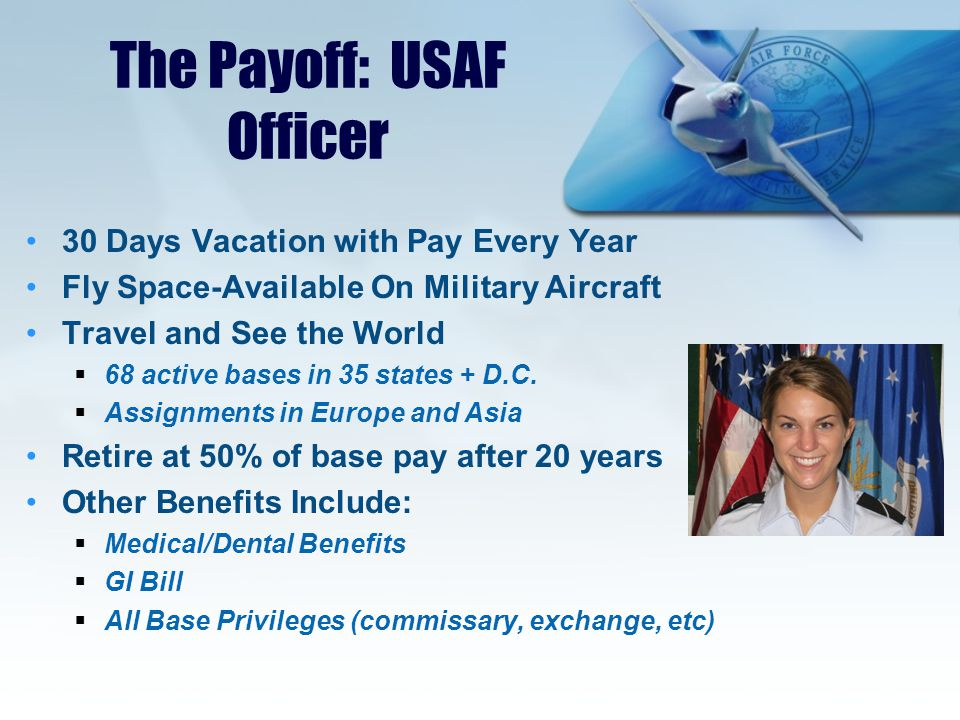The Payoff: USAF Officer 30 Days Vacation with Pay Every Year Fly Space-Available On Military Aircraft Travel and See the World  68 active bases in 35 states + D.C.