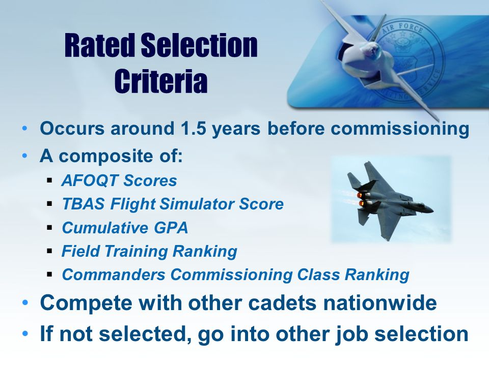 Rated Selection Criteria Occurs around 1.5 years before commissioning A composite of:  AFOQT Scores  TBAS Flight Simulator Score  Cumulative GPA  Field Training Ranking  Commanders Commissioning Class Ranking Compete with other cadets nationwide If not selected, go into other job selection