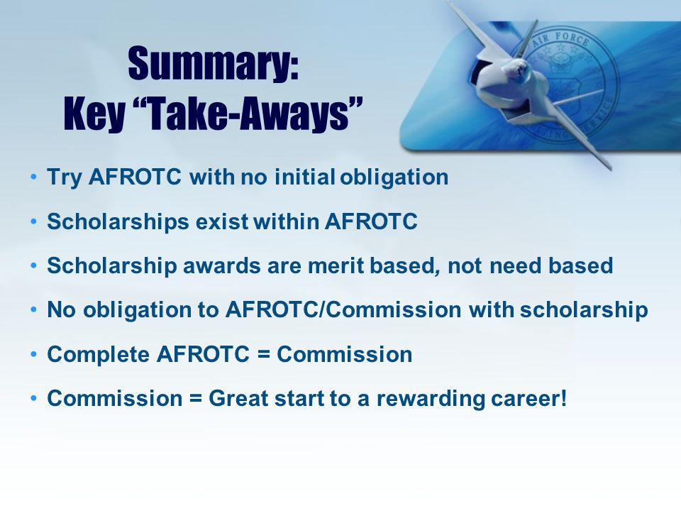 Summary: Key Take-Aways Try AFROTC with no initial obligation Scholarships exist within AFROTC Scholarship awards are merit based, not need based No obligation to AFROTC/Commission with scholarship Complete AFROTC = Commission Commission = Great start to a rewarding career!
