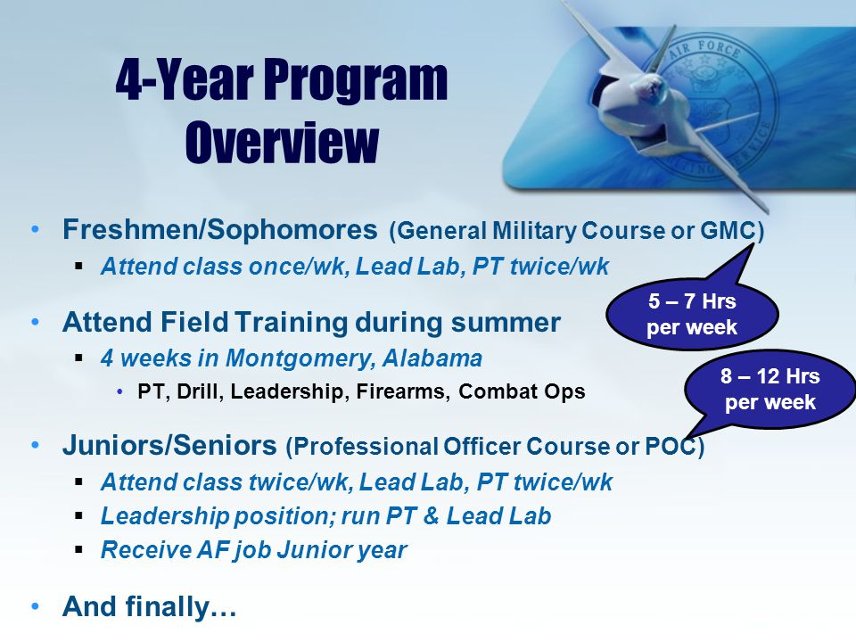 4-Year Program Overview Freshmen/Sophomores (General Military Course or GMC)  Attend class once/wk, Lead Lab, PT twice/wk Attend Field Training during summer  4 weeks in Montgomery, Alabama PT, Drill, Leadership, Firearms, Combat Ops Juniors/Seniors (Professional Officer Course or POC)  Attend class twice/wk, Lead Lab, PT twice/wk  Leadership position; run PT & Lead Lab  Receive AF job Junior year And finally… 5 – 7 Hrs per week 8 – 12 Hrs per week