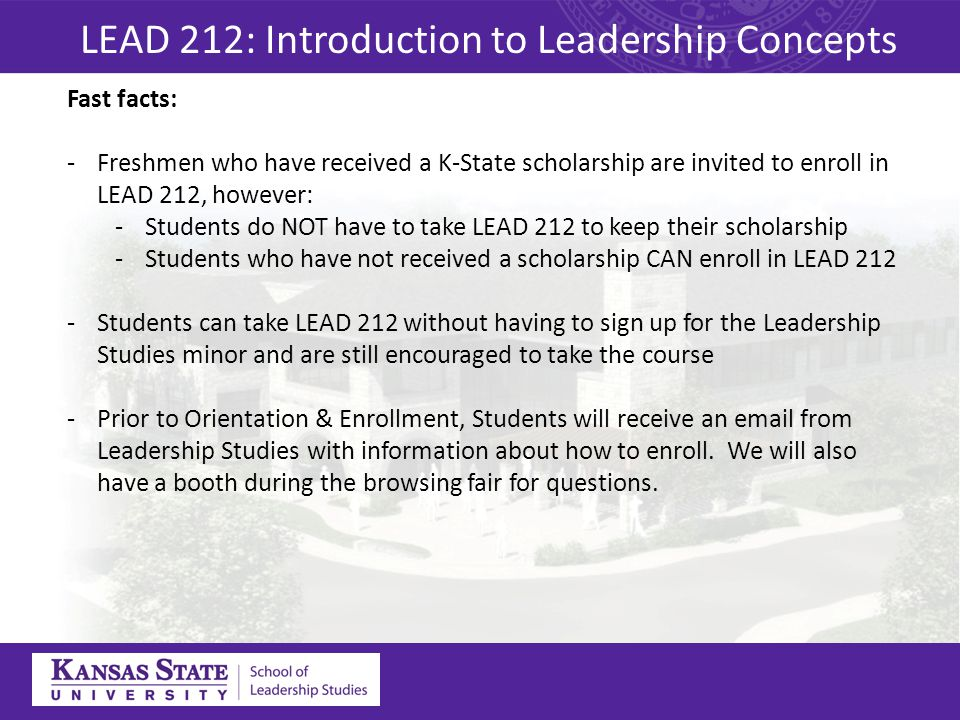 Fast facts: -Freshmen who have received a K-State scholarship are invited to enroll in LEAD 212, however: -Students do NOT have to take LEAD 212 to keep their scholarship -Students who have not received a scholarship CAN enroll in LEAD 212 -Students can take LEAD 212 without having to sign up for the Leadership Studies minor and are still encouraged to take the course -Prior to Orientation & Enrollment, Students will receive an email from Leadership Studies with information about how to enroll.