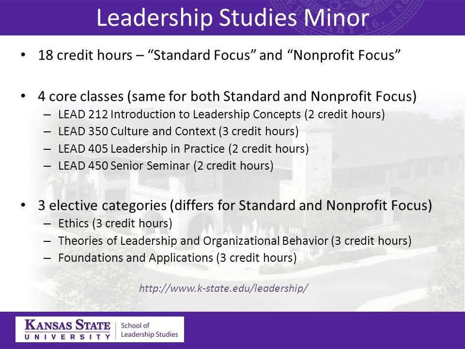 Leadership Studies Minor 18 credit hours – Standard Focus and Nonprofit Focus 4 core classes (same for both Standard and Nonprofit Focus) – LEAD 212 Introduction to Leadership Concepts (2 credit hours) – LEAD 350 Culture and Context (3 credit hours) – LEAD 405 Leadership in Practice (2 credit hours) – LEAD 450 Senior Seminar (2 credit hours) 3 elective categories (differs for Standard and Nonprofit Focus) – Ethics (3 credit hours) – Theories of Leadership and Organizational Behavior (3 credit hours) – Foundations and Applications (3 credit hours) http://www.k-state.edu/leadership/