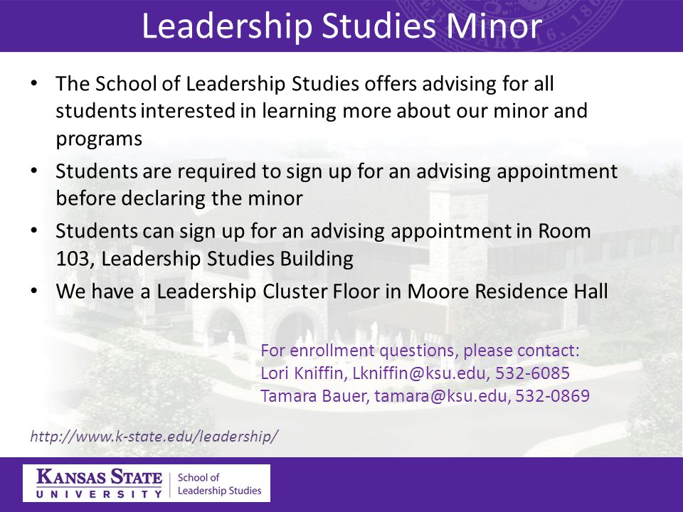 Leadership Studies Minor The School of Leadership Studies offers advising for all students interested in learning more about our minor and programs Students are required to sign up for an advising appointment before declaring the minor Students can sign up for an advising appointment in Room 103, Leadership Studies Building We have a Leadership Cluster Floor in Moore Residence Hall http://www.k-state.edu/leadership/ For enrollment questions, please contact: Lori Kniffin, Lkniffin@ksu.edu, 532-6085 Tamara Bauer, tamara@ksu.edu, 532-0869