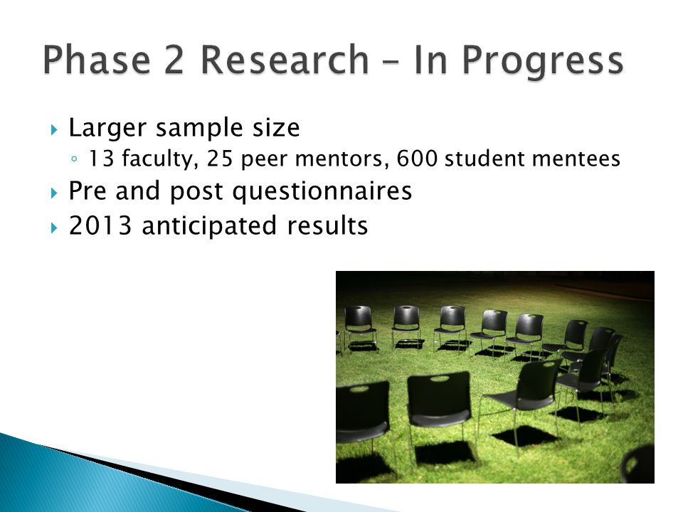  Larger sample size ◦ 13 faculty, 25 peer mentors, 600 student mentees  Pre and post questionnaires  2013 anticipated results
