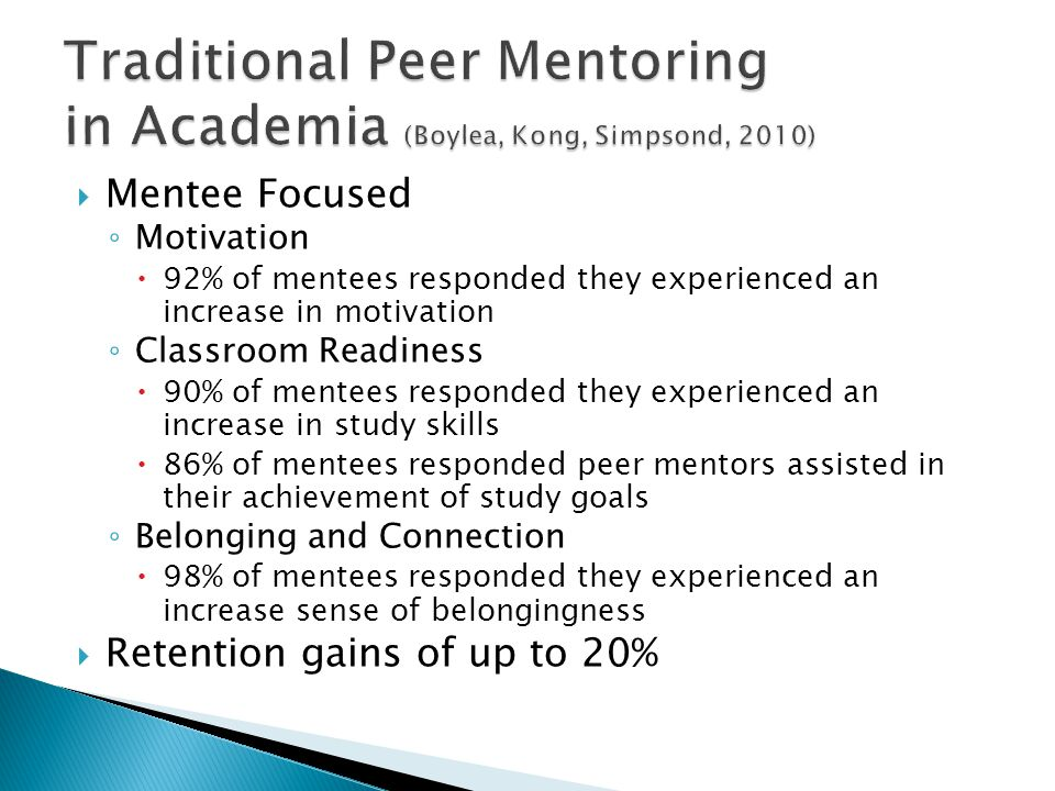  Mentee Focused ◦ Motivation  92% of mentees responded they experienced an increase in motivation ◦ Classroom Readiness  90% of mentees responded they experienced an increase in study skills  86% of mentees responded peer mentors assisted in their achievement of study goals ◦ Belonging and Connection  98% of mentees responded they experienced an increase sense of belongingness  Retention gains of up to 20%