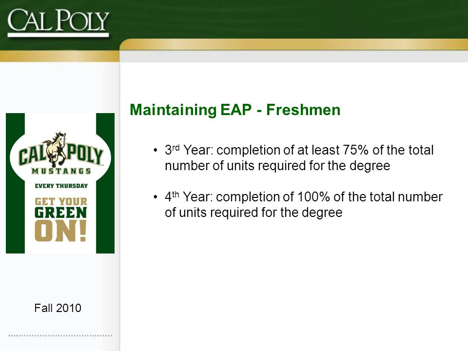 Maintaining EAP - Freshmen 3 rd Year: completion of at least 75% of the total number of units required for the degree 4 th Year: completion of 100% of the total number of units required for the degree Fall 2010