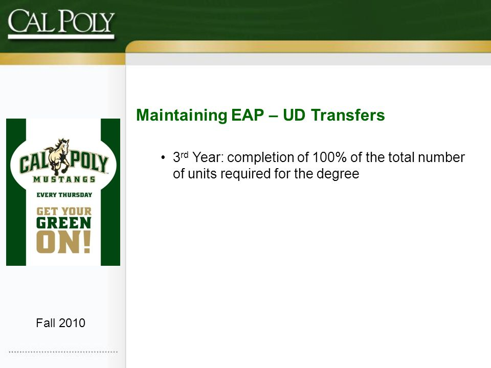 Maintaining EAP – UD Transfers 3 rd Year: completion of 100% of the total number of units required for the degree Fall 2010