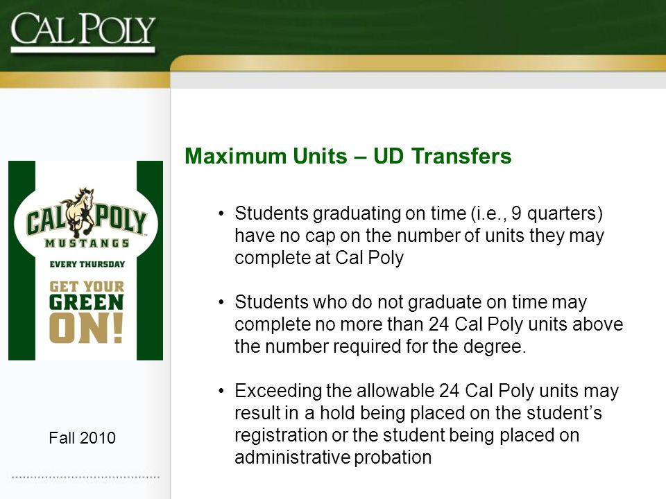 Maximum Units – UD Transfers Students graduating on time (i.e., 9 quarters) have no cap on the number of units they may complete at Cal Poly Students who do not graduate on time may complete no more than 24 Cal Poly units above the number required for the degree.