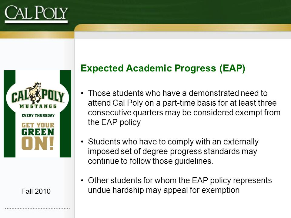 Expected Academic Progress (EAP) Those students who have a demonstrated need to attend Cal Poly on a part-time basis for at least three consecutive quarters may be considered exempt from the EAP policy Students who have to comply with an externally imposed set of degree progress standards may continue to follow those guidelines.