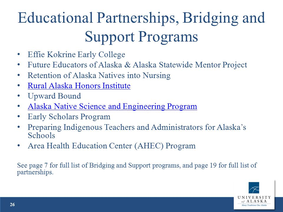 Educational Partnerships, Bridging and Support Programs Effie Kokrine Early College Future Educators of Alaska & Alaska Statewide Mentor Project Retention of Alaska Natives into Nursing Rural Alaska Honors Institute Upward Bound Alaska Native Science and Engineering Program Early Scholars Program Preparing Indigenous Teachers and Administrators for Alaska's Schools Area Health Education Center (AHEC) Program See page 7 for full list of Bridging and Support programs, and page 19 for full list of partnerships.