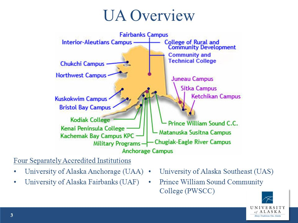 UA Overview 3 Four Separately Accredited Institutions University of Alaska Anchorage (UAA) University of Alaska Fairbanks (UAF) University of Alaska Southeast (UAS) Prince William Sound Community College (PWSCC)