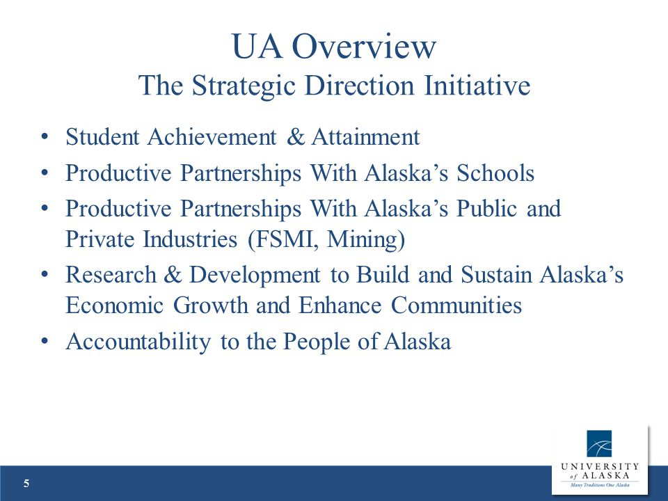 UA Overview The Strategic Direction Initiative Student Achievement & Attainment Productive Partnerships With Alaska's Schools Productive Partnerships With Alaska's Public and Private Industries (FSMI, Mining) Research & Development to Build and Sustain Alaska's Economic Growth and Enhance Communities Accountability to the People of Alaska 5