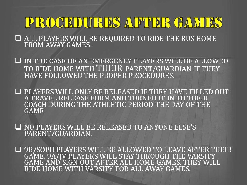  ALL PLAYERS WILL BE REQUIRED TO RIDE THE BUS HOME FROM AWAY GAMES.  IN THE CASE OF AN EMERGENCY PLAYERS WILL BE ALLOWED TO RIDE HOME WITH THEIR PAR
