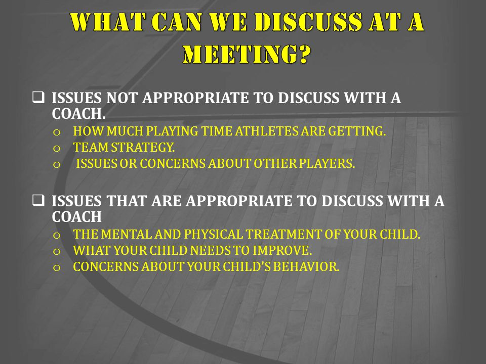  ISSUES NOT APPROPRIATE TO DISCUSS WITH A COACH. o HOW MUCH PLAYING TIME ATHLETES ARE GETTING. o TEAM STRATEGY. o ISSUES OR CONCERNS ABOUT OTHER PLAY