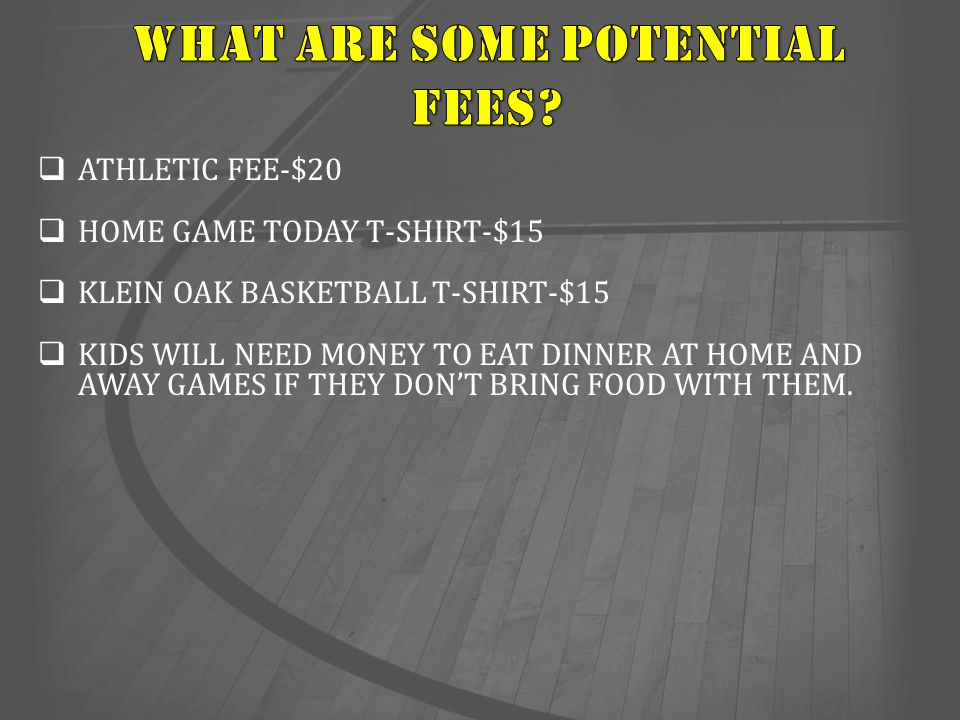  ATHLETIC FEE-$20  HOME GAME TODAY T-SHIRT-$15  KLEIN OAK BASKETBALL T-SHIRT-$15  KIDS WILL NEED MONEY TO EAT DINNER AT HOME AND AWAY GAMES IF THE