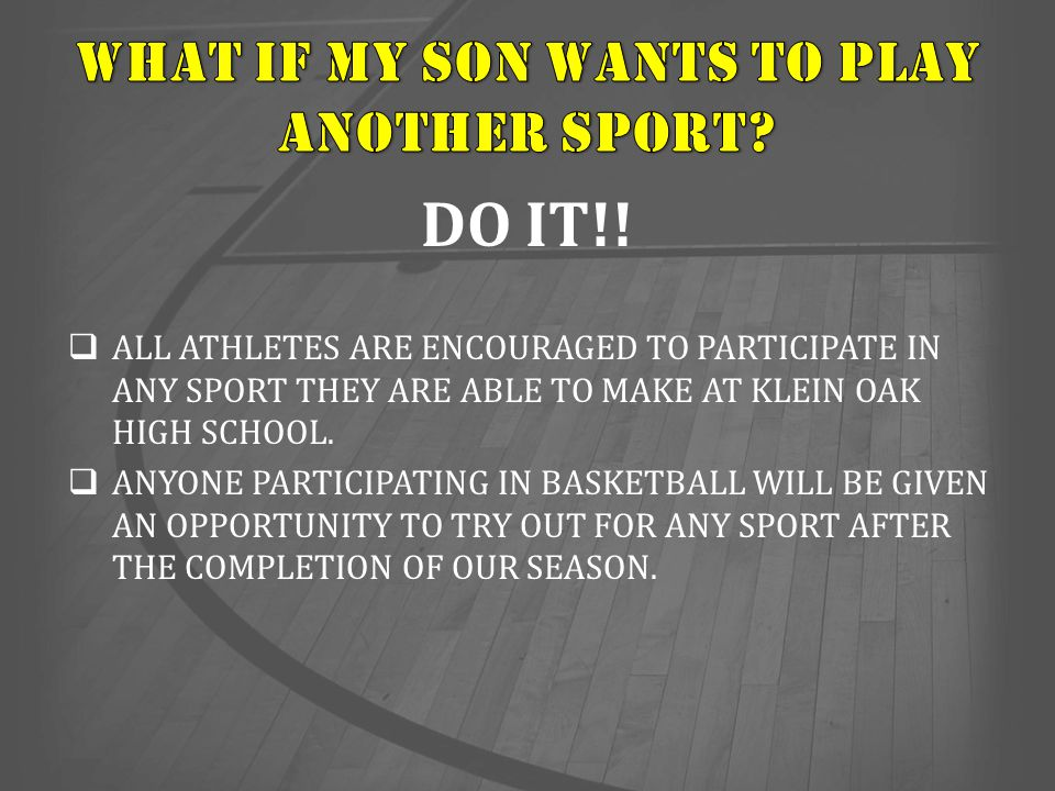 DO IT!!  ALL ATHLETES ARE ENCOURAGED TO PARTICIPATE IN ANY SPORT THEY ARE ABLE TO MAKE AT KLEIN OAK HIGH SCHOOL.  ANYONE PARTICIPATING IN BASKETBALL