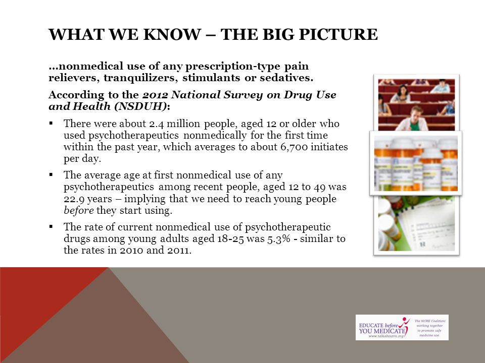 WHAT WE KNOW – THE BIG PICTURE …nonmedical use of any prescription-type pain relievers, tranquilizers, stimulants or sedatives. According to the 2012