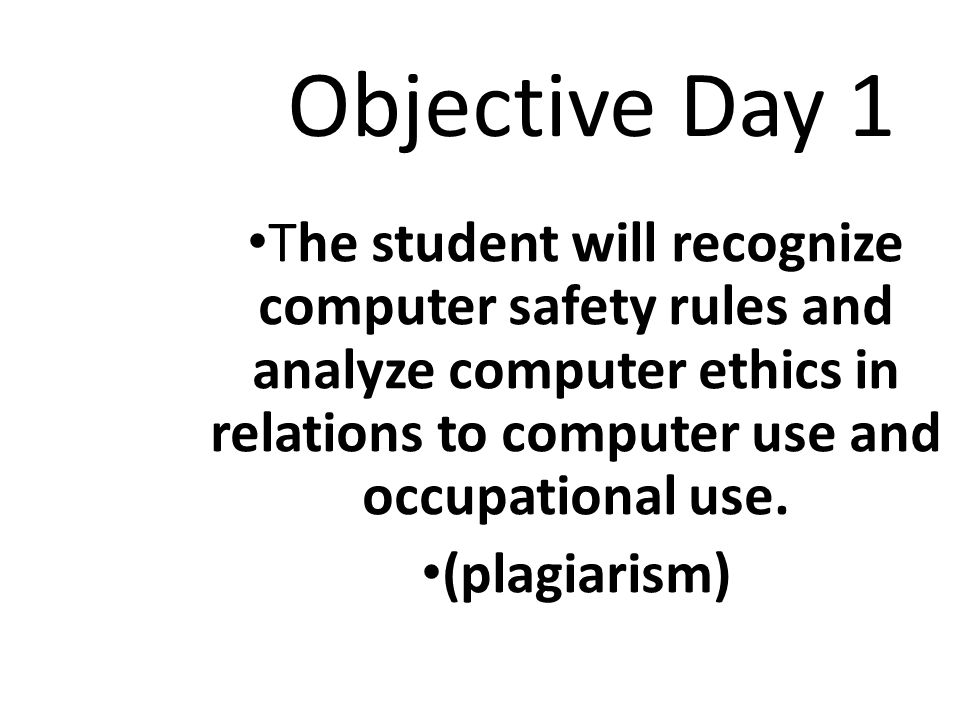 Objective Day 1 The student will recognize computer safety rules and analyze computer ethics in relations to computer use and occupational use.
