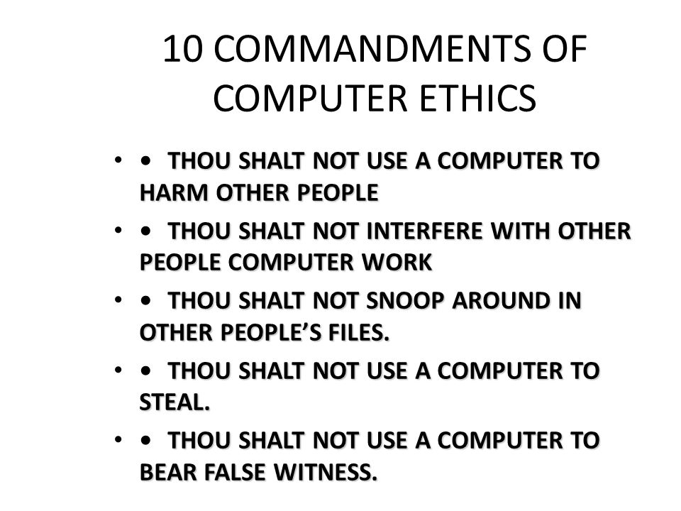 10 COMMANDMENTS OF COMPUTER ETHICS THOU SHALT NOT USE A COMPUTER TO HARM OTHER PEOPLETHOU SHALT NOT USE A COMPUTER TO HARM OTHER PEOPLE THOU SHALT NOT INTERFERE WITH OTHER PEOPLE COMPUTER WORKTHOU SHALT NOT INTERFERE WITH OTHER PEOPLE COMPUTER WORK THOU SHALT NOT SNOOP AROUND IN OTHER PEOPLE'S FILES.THOU SHALT NOT SNOOP AROUND IN OTHER PEOPLE'S FILES.