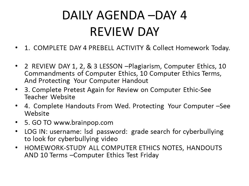 DAILY AGENDA –DAY 4 REVIEW DAY 1. COMPLETE DAY 4 PREBELL ACTIVITY & Collect Homework Today. 2 REVIEW DAY 1, 2, & 3 LESSON –Plagiarism, Computer Ethics