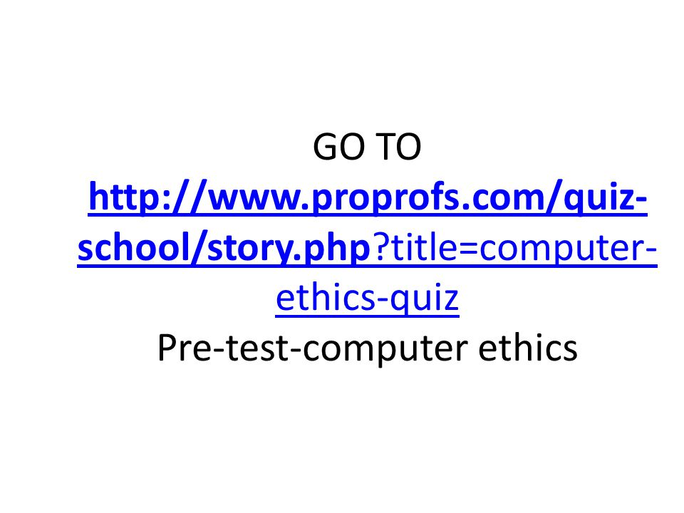 GO TO http://www.proprofs.com/quiz- school/story.php title=computer- ethics-quiz Pre-test-computer ethics http://www.proprofs.com/quiz- school/story.php title=computer- ethics-quiz