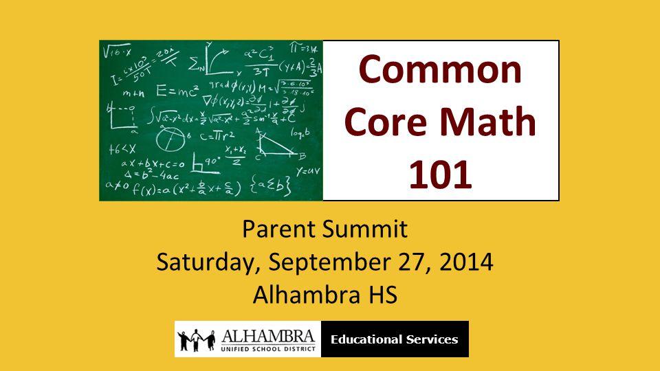 Common Core Math 101 Parent Summit Saturday, September 27, 2014 Alhambra HS Educational Services