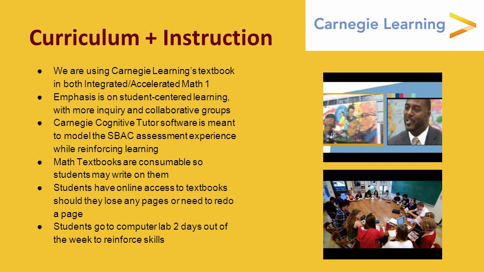 Curriculum + Instruction ●We are using Carnegie Learning's textbook in both Integrated/Accelerated Math 1 ●Emphasis is on student-centered learning, with more inquiry and collaborative groups ●Carnegie Cognitive Tutor software is meant to model the SBAC assessment experience while reinforcing learning ●Math Textbooks are consumable so students may write on them ●Students have online access to textbooks should they lose any pages or need to redo a page ●Students go to computer lab 2 days out of the week to reinforce skills