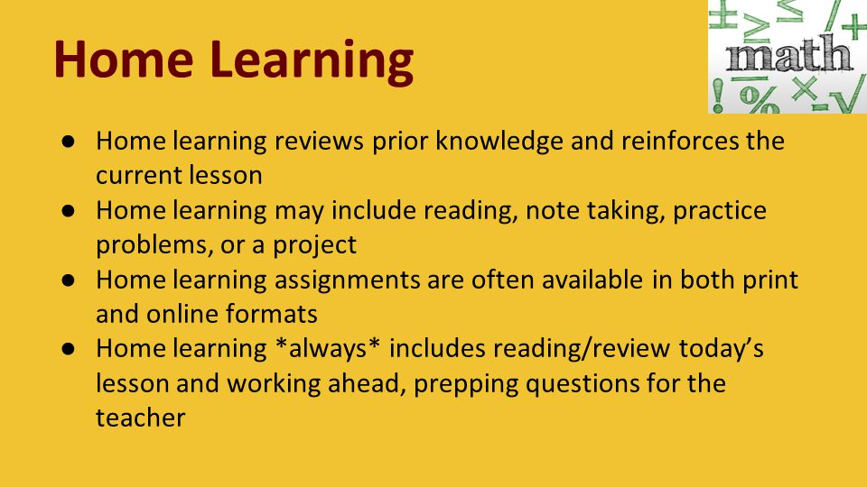 Home Learning ● Home learning reviews prior knowledge and reinforces the current lesson ● Home learning may include reading, note taking, practice problems, or a project ● Home learning assignments are often available in both print and online formats ● Home learning *always* includes reading/review today's lesson and working ahead, prepping questions for the teacher