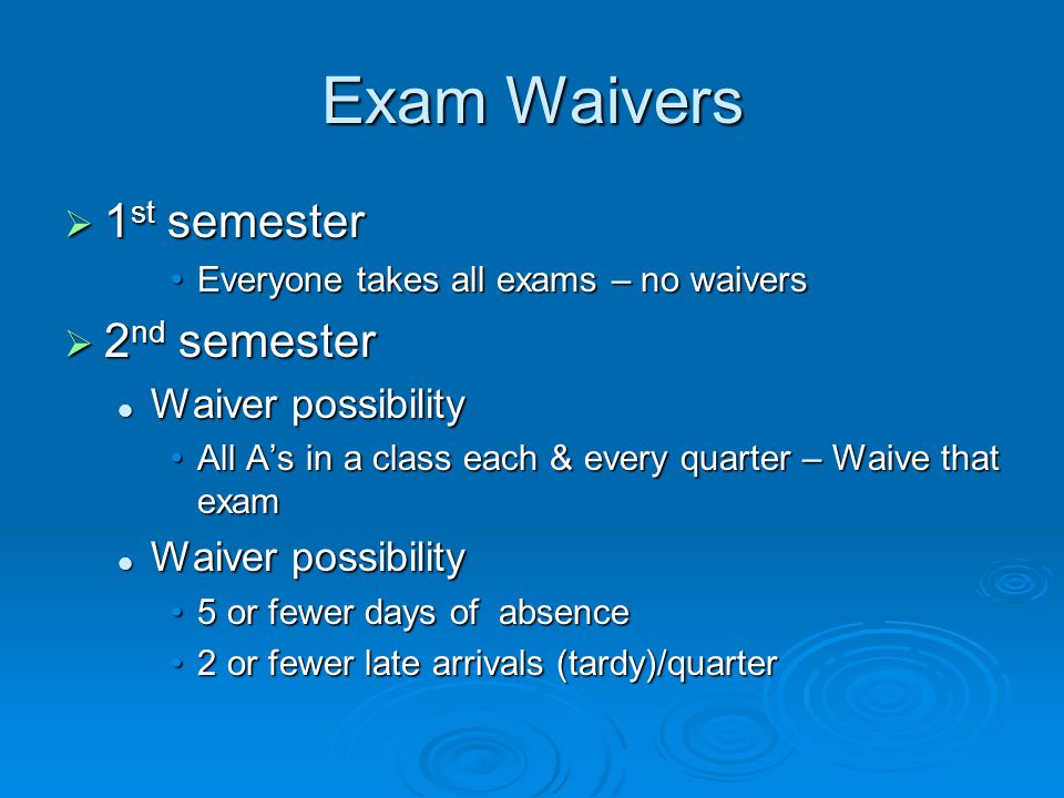 Exam Waivers  1 st semester Everyone takes all exams – no waiversEveryone takes all exams – no waivers  2 nd semester Waiver possibility Waiver possibility All A's in a class each & every quarter – Waive that examAll A's in a class each & every quarter – Waive that exam Waiver possibility Waiver possibility 5 or fewer days of absence5 or fewer days of absence 2 or fewer late arrivals (tardy)/quarter2 or fewer late arrivals (tardy)/quarter