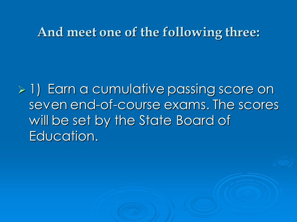 And meet one of the following three:  1)Earn a cumulative passing score on seven end-of-course exams.