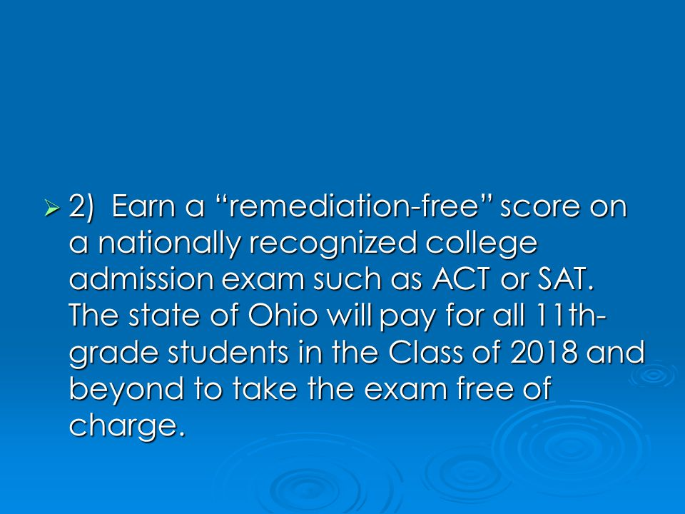  2)Earn a remediation-free score on a nationally recognized college admission exam such as ACT or SAT.