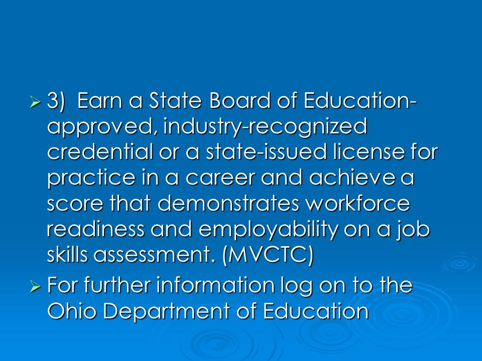  3)Earn a State Board of Education- approved, industry-recognized credential or a state-issued license for practice in a career and achieve a score that demonstrates workforce readiness and employability on a job skills assessment.