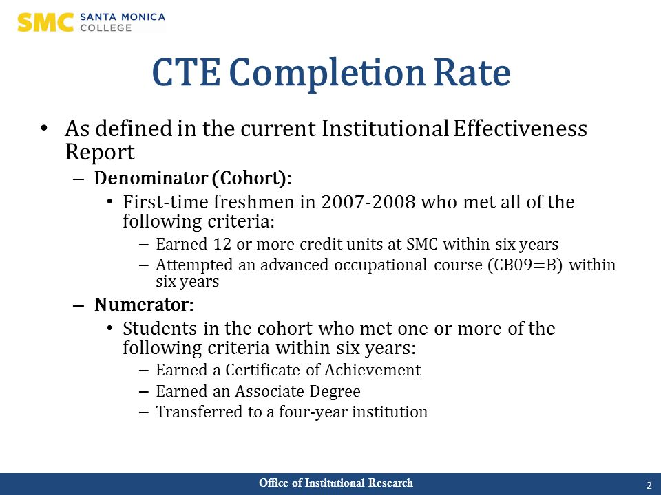 Office of Institutional Research CTE Completion Rate As defined in the current Institutional Effectiveness Report – Denominator (Cohort): First-time freshmen in 2007-2008 who met all of the following criteria: – Earned 12 or more credit units at SMC within six years – Attempted an advanced occupational course (CB09=B) within six years – Numerator: Students in the cohort who met one or more of the following criteria within six years: – Earned a Certificate of Achievement – Earned an Associate Degree – Transferred to a four-year institution 2