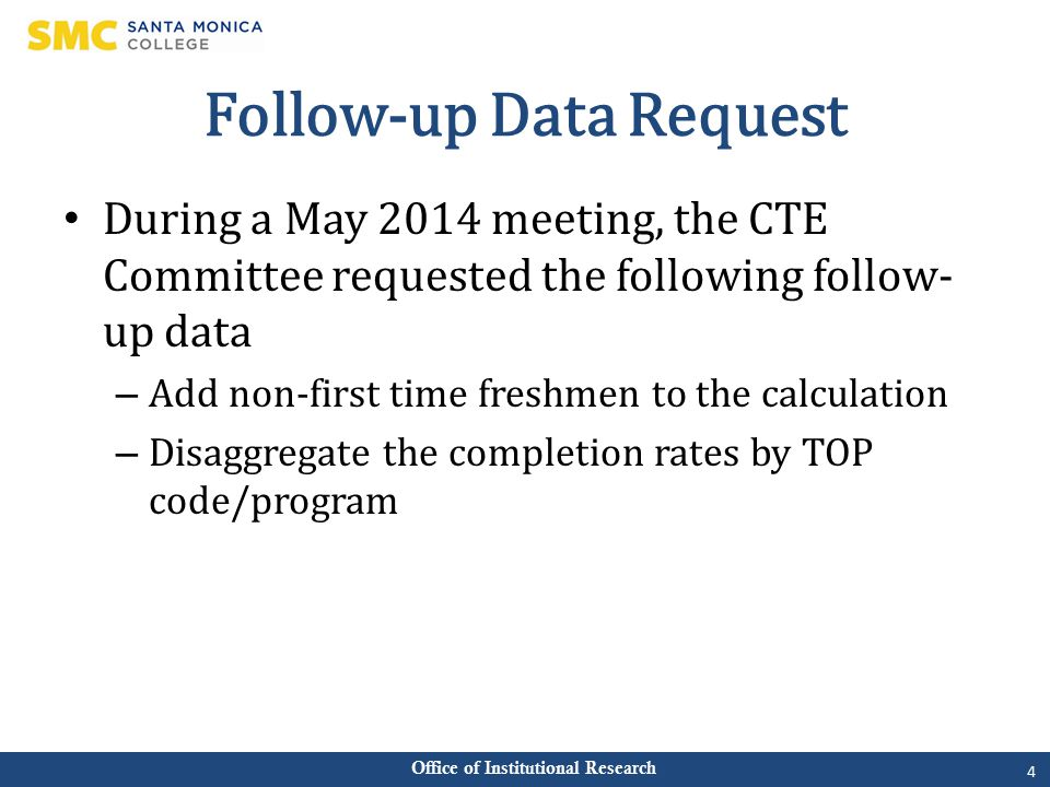 Office of Institutional Research Follow-up Data Request During a May 2014 meeting, the CTE Committee requested the following follow- up data – Add non-first time freshmen to the calculation – Disaggregate the completion rates by TOP code/program 4