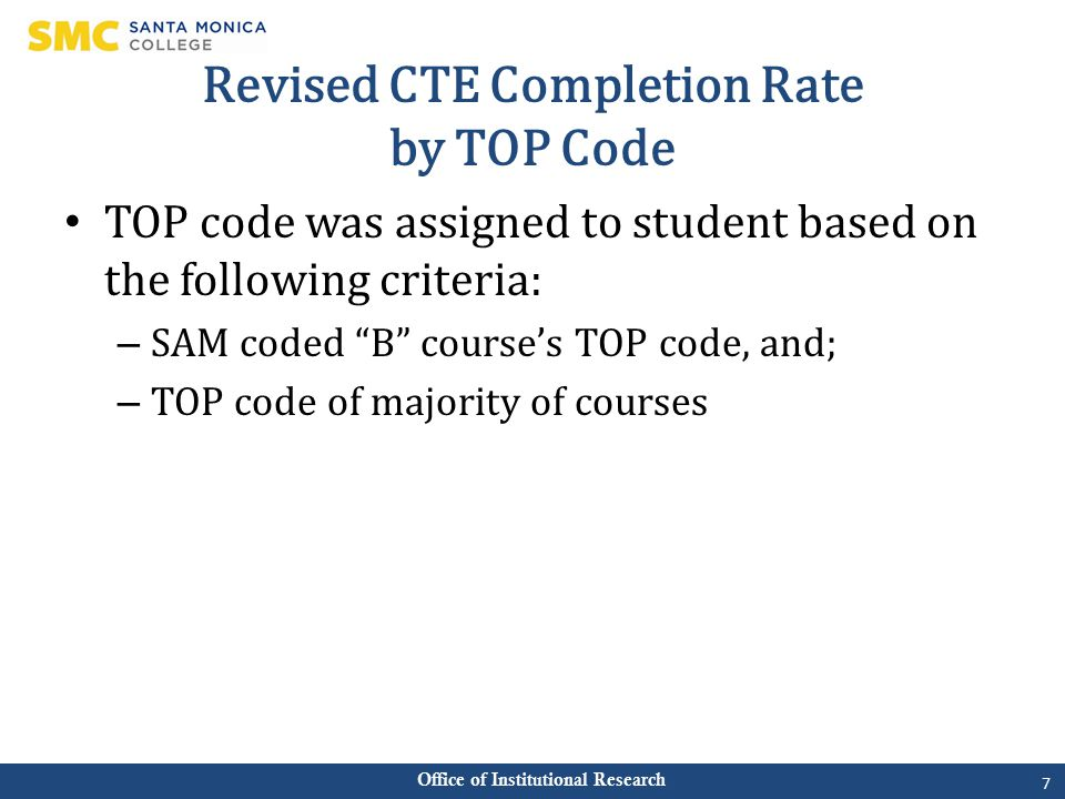 Office of Institutional Research Revised CTE Completion Rate by TOP Code TOP code was assigned to student based on the following criteria: – SAM coded B course's TOP code, and; – TOP code of majority of courses 7