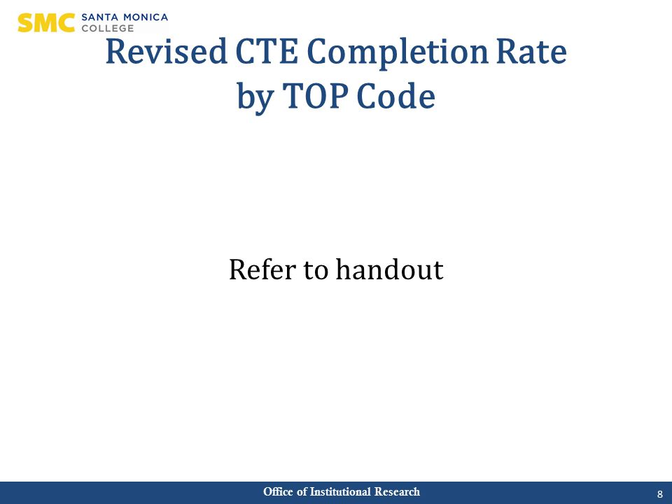 Office of Institutional Research Revised CTE Completion Rate by TOP Code Refer to handout 8