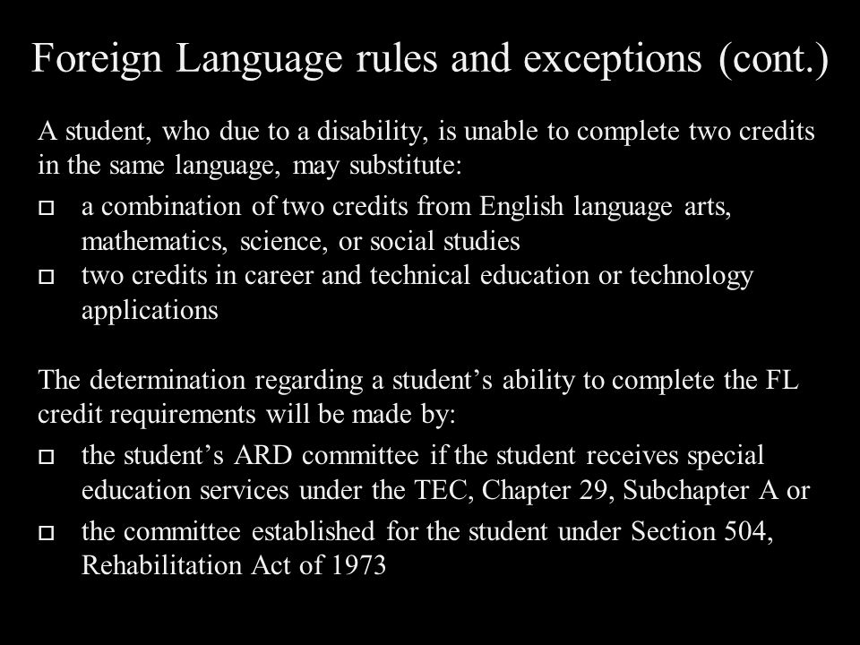 Foreign Language rules and exceptions (cont.) A student, who due to a disability, is unable to complete two credits in the same language, may substitute:  a combination of two credits from English language arts, mathematics, science, or social studies  two credits in career and technical education or technology applications The determination regarding a student's ability to complete the FL credit requirements will be made by:  the student's ARD committee if the student receives special education services under the TEC, Chapter 29, Subchapter A or  the committee established for the student under Section 504, Rehabilitation Act of 1973