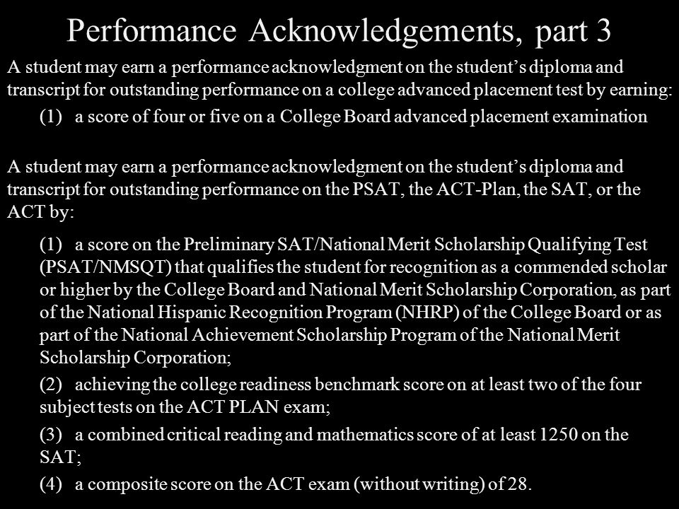 Performance Acknowledgements, part 3 A student may earn a performance acknowledgment on the student's diploma and transcript for outstanding performance on a college advanced placement test by earning: (1)a score of four or five on a College Board advanced placement examination A student may earn a performance acknowledgment on the student's diploma and transcript for outstanding performance on the PSAT, the ACT-Plan, the SAT, or the ACT by: (1)a score on the Preliminary SAT/National Merit Scholarship Qualifying Test (PSAT/NMSQT) that qualifies the student for recognition as a commended scholar or higher by the College Board and National Merit Scholarship Corporation, as part of the National Hispanic Recognition Program (NHRP) of the College Board or as part of the National Achievement Scholarship Program of the National Merit Scholarship Corporation; (2)achieving the college readiness benchmark score on at least two of the four subject tests on the ACT PLAN exam; (3)a combined critical reading and mathematics score of at least 1250 on the SAT; (4)a composite score on the ACT exam (without writing) of 28.