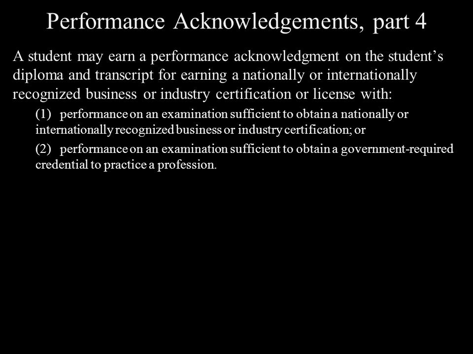 Performance Acknowledgements, part 4 A student may earn a performance acknowledgment on the student's diploma and transcript for earning a nationally or internationally recognized business or industry certification or license with: (1)performance on an examination sufficient to obtain a nationally or internationally recognized business or industry certification; or (2)performance on an examination sufficient to obtain a government-required credential to practice a profession.