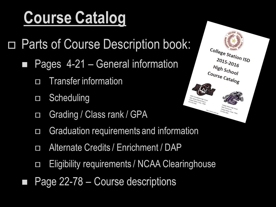 Course Catalog  Parts of Course Description book: Pages 4-21 – General information  Transfer information  Scheduling  Grading / Class rank / GPA  Graduation requirements and information  Alternate Credits / Enrichment / DAP  Eligibility requirements / NCAA Clearinghouse Page 22-78 – Course descriptions