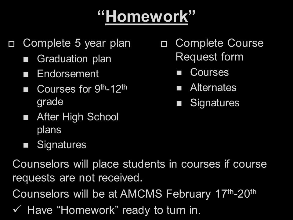 Homework  Complete 5 year plan Graduation plan Endorsement Courses for 9 th -12 th grade After High School plans Signatures  Complete Course Request form Courses Alternates Signatures Counselors will place students in courses if course requests are not received.