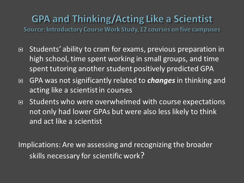  Students' ability to cram for exams, previous preparation in high school, time spent working in small groups, and time spent tutoring another student positively predicted GPA  GPA was not significantly related to changes in thinking and acting like a scientist in courses  Students who were overwhelmed with course expectations not only had lower GPAs but were also less likely to think and act like a scientist Implications: Are we assessing and recognizing the broader skills necessary for scientific work ?