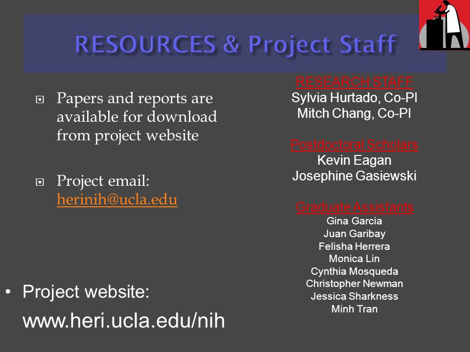  Papers and reports are available for download from project website  Project email: herinih@ucla.edu herinih@ucla.edu RESEARCH STAFF Sylvia Hurtado, Co-PI Mitch Chang, Co-PI Postdoctoral Scholars Kevin Eagan Josephine Gasiewski Graduate Assistants Gina Garcia Juan Garibay Felisha Herrera Monica Lin Cynthia Mosqueda Christopher Newman Jessica Sharkness Minh Tran Project website: www.heri.ucla.edu/nih