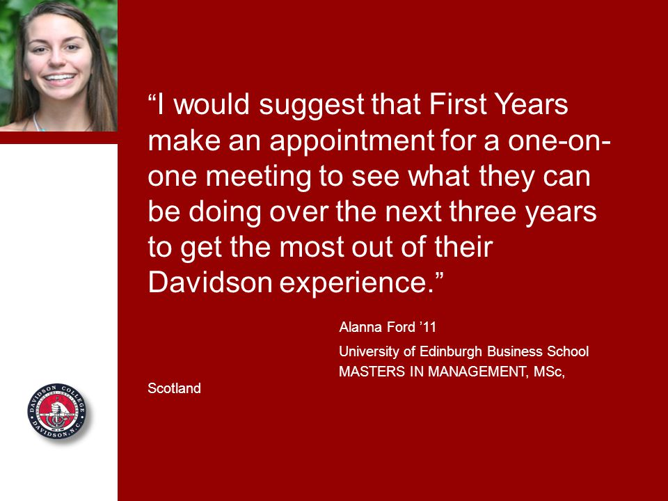 I would suggest that First Years make an appointment for a one-on- one meeting to see what they can be doing over the next three years to get the most out of their Davidson experience.